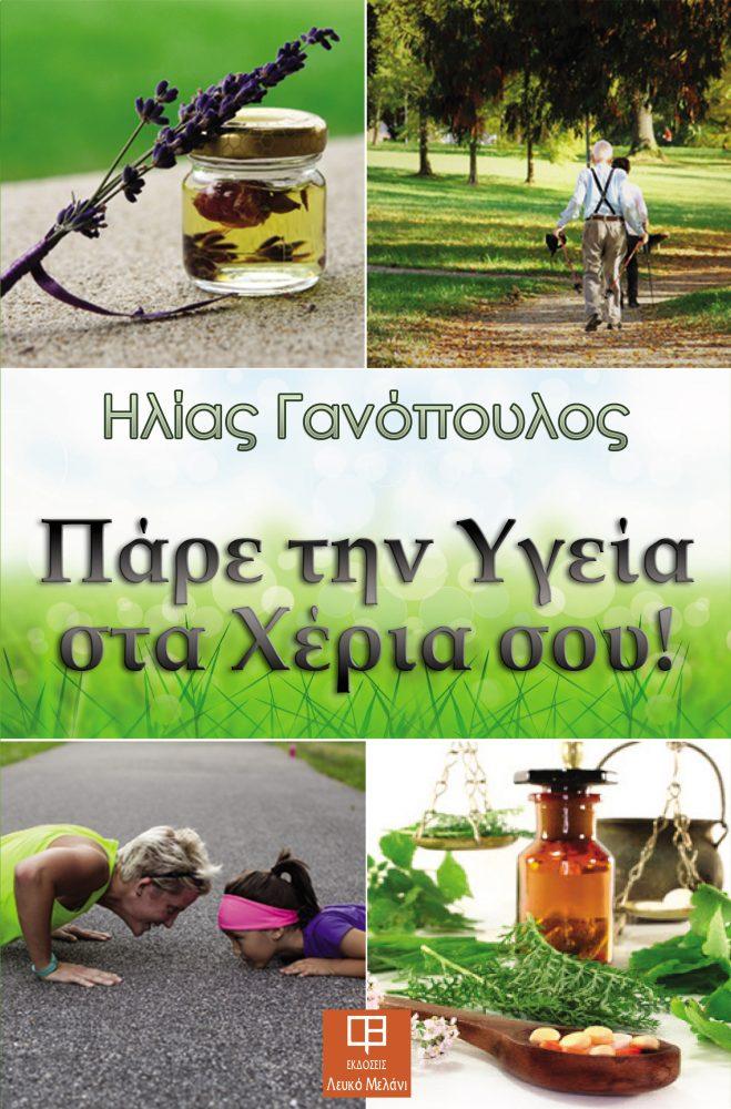 ΠΑΡΕ ΤΗΝ ΥΓΕΙΑ ΣΤΑ ΧΕΡΙΑ ΣΟΥ – Ηλίας Γανόπουλος